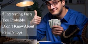 5 Interesting Facts You Probably Didn't Know About Pawn Shops