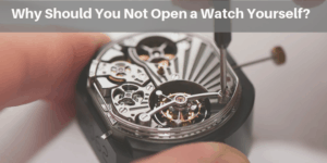 Why Should You Not Open a Watch Yourself