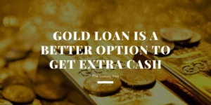 Gold Loan is a Better Option to Get Extra Cash